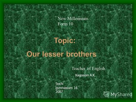 Topic: Our lesser brothers Kagosian A.K. Sochi gymnasium 16 2007 Teacher of English New Millennium Form 10.