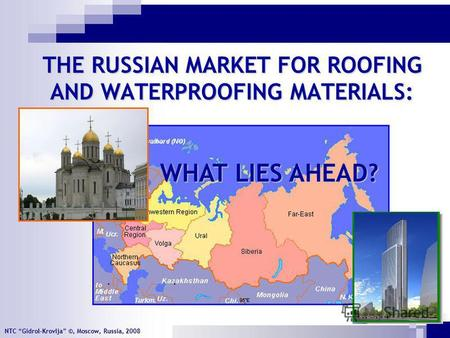NTC Gidrol-Krovlja ©, Moscow, Russia, 2008 THE RUSSIAN MARKET FOR ROOFING AND WATERPROOFING MATERIALS: WHAT LIES AHEAD?