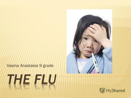 Vasina Anastasia 9 grade. What are the signs of the flu? Fever Cough Tiredness Sore throat Headache and muscle ache Runny of stuffy nose Throwing up or.