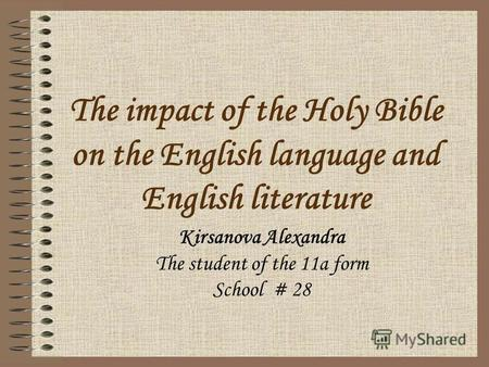The impact of the Holy Bible on the English language and English literature Kirsanova Alexandra The student of the 11a form School # 28.