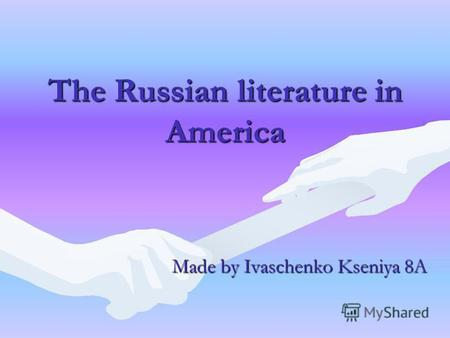 The Russian literature in America Made by Ivaschenko Kseniya 8A.
