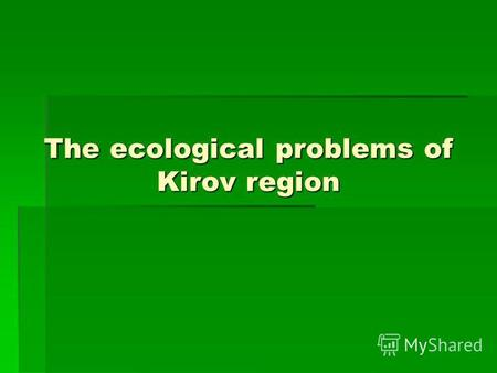 The ecological problems of Kirov region. Kirov region When we talk about the environment we usually mean the air, the land, the water, and all the living.