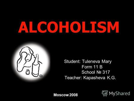ALCOHOLISM Student: Tuleneva Mary Form 11 B School 317 Teacher: Kapasheva K.G. Moscow 2008.