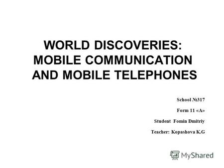 WORLD DISCOVERIES: MOBILE COMMUNICATION AND MOBILE TELEPHONES School 317 Form 11 «A» Student Fomin Dmitriy Teacher: Kopashova K.G.