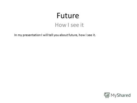 Future How I see it In my presentation I will tell you about future, how I see it.