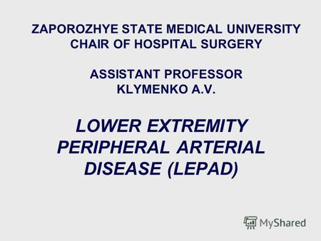 ZAPOROZHYE STATE MEDICAL UNIVERSITY CHAIR OF HOSPITAL SURGERY ASSISTANT PROFESSOR KLYMENKO A.V. LOWER EXTREMITY PERIPHERAL ARTERIAL DISEASE (LEPAD) 1 пятница,