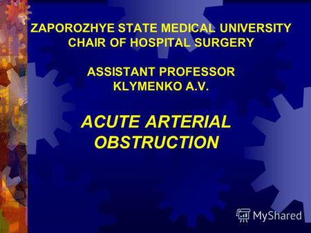 ZAPOROZHYE STATE MEDICAL UNIVERSITY CHAIR OF HOSPITAL SURGERY ASSISTANT PROFESSOR KLYMENKO A.V. ACUTE ARTERIAL OBSTRUCTION.