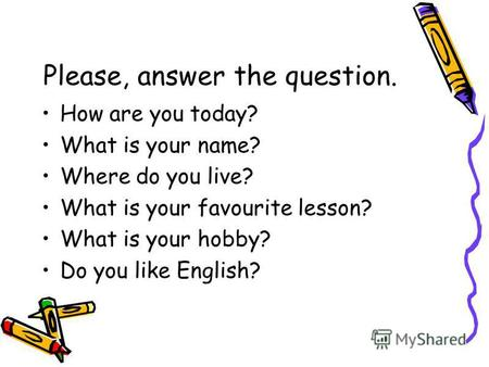 Please, answer the question. How are you today? What is your name? Where do you live? What is your favourite lesson? What is your hobby? Do you like English?