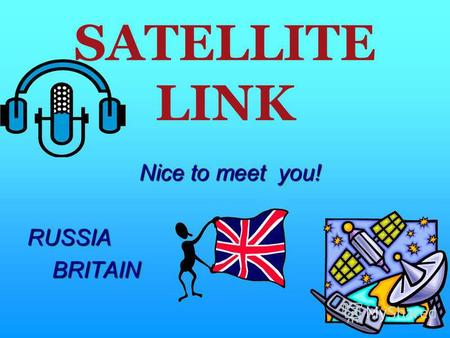 SATELLITE LINK Nice to meet you! RUSSIA BRITAIN BRITAIN.