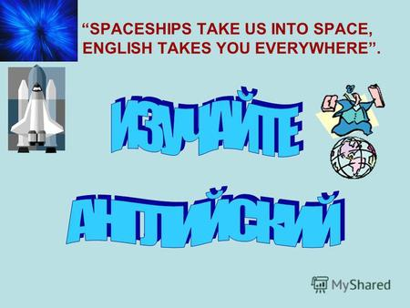 SPACESHIPS TAKE US INTO SPACE, ENGLISH TAKES YOU EVERYWHERE.