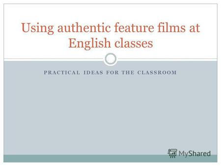 PRACTICAL IDEAS FOR THE CLASSROOM Using authentic feature films at English classes.