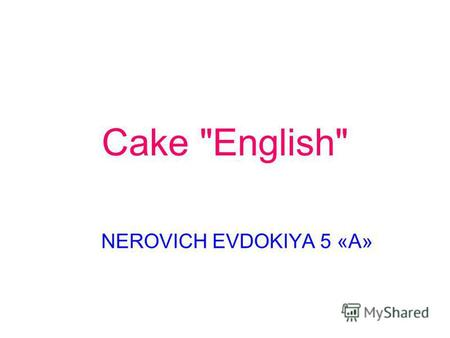 Cake English NEROVICH EVDOKIYA 5 «А». RECIPE TAKE Sugar-1 stack. Margarine - 100 g Egg - 2 PCs Kefir - 0,5 stack. Baking soda - 0,5 tsp. Wheat flour.