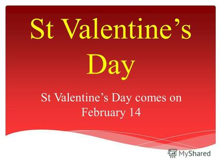 St Valentines Day St Valentines Day comes on February 14.
