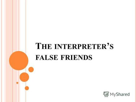 T HE INTERPRETER S FALSE FRIENDS. HomonymsParonyms The same sounding but different lexical meanings Alike sounding but different lexical meanings.