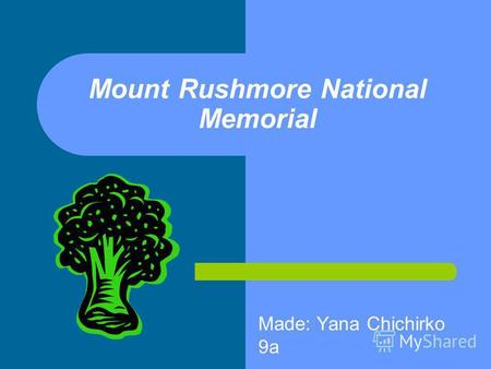 Mount Rushmore National Memorial Made: Yana Chichirko 9 а.
