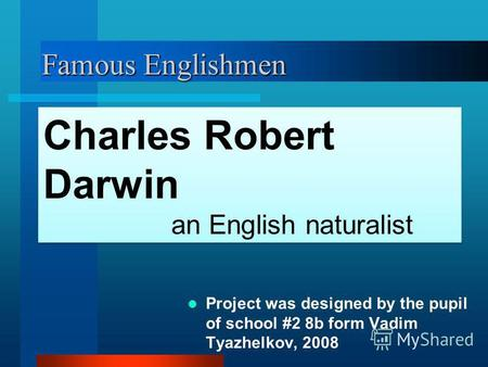 Famous Englishmen Project was designed by the pupil of school #2 8b form Vadim Tyazhelkov, 2008 Charles Robert Darwin an English naturalist Charles Robert.