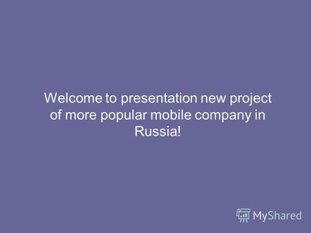 Welcome to presentation new project of more popular mobile company in Russia!