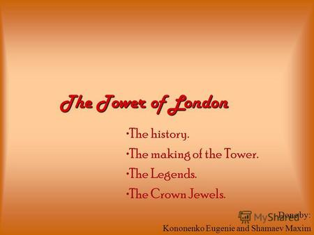 The history. The making of the Tower. The Legends. The Crown Jewels. The Tower of London Done by: Kononenko Eugenie and Shamaev Maxim.