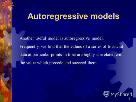 1 Another useful model is autoregressive model. Frequently, we find that the values of a series of financial data at particular points in time are highly.