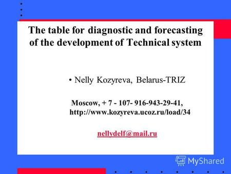The table for diagnostic and forecasting of the development of Technical system Nelly Kozyreva, Belarus-TRIZ Moscow, + 7 - 107- 916-943-29-41, nellydelf@mail.ru.