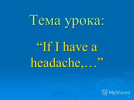 Тема урока: If I have a headache,…. Let's repeat the words! a toothache зубная боль a stomachache боль в желудке an earache боль в ухе broken leg сломанная.