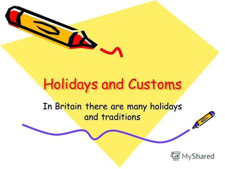 Holidays and Customs In Britain there are many holidays and traditions.