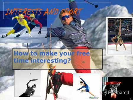 How to make your free time interesting? INTERESTS AND SPORT.