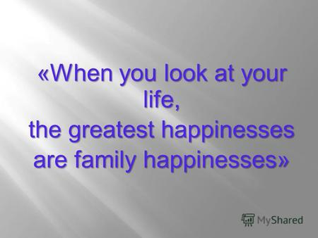 «When you look at your life, the greatest happinesses are family happinesses»