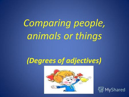 Comparing people, animals or things (Degrees of adjectives)
