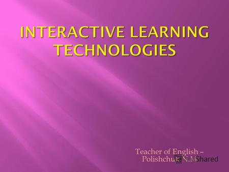 Teacher of English – Polishchuk N.M 1. The passive model of learning 2. The active learning model 3. Interactive learning model.