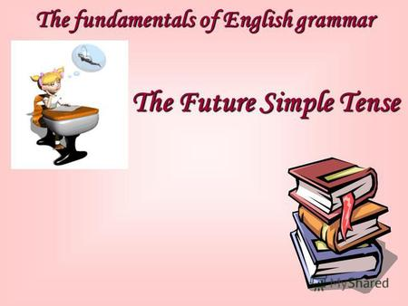 The fundamentals of English grammar The Future Simple Tense.