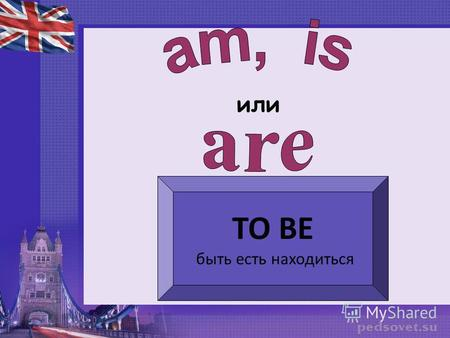 Или TO BE быть есть находиться. I am youare heis she is it is we you they are.