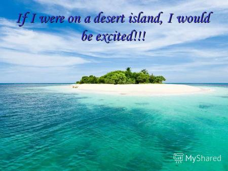 If I were on a desert island, I would be excited!!!