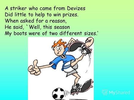 A striker who came from Devizes Did little to help to win prizes. When asked for a reason, He said, `Well, this season My boots were of two different sizes.