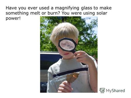 Have you ever used a magnifying glass to make something melt or burn? You were using solar power!