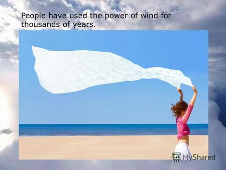 People have used the power of wind for thousands of years.