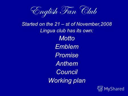 English Fan Club Started on the 21 – st of November,2008 Lingua club has its own: Motto Emblem Promise Anthem Council Working plan.