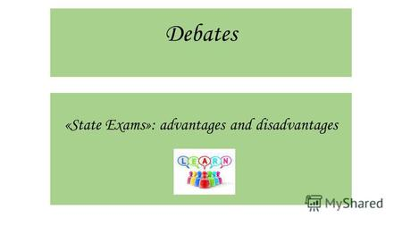 Debates «State Exams»: advantages and disadvantages.