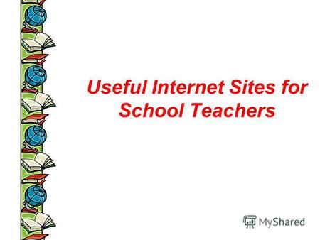 Useful Internet Sites for School Teachers. ndex.html.