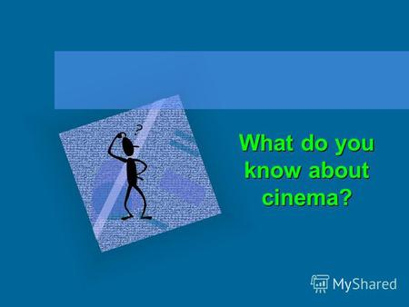 What do you know about cinema?. The XX century can be called the century of film making. Cinema and TV films have become an important part of our life.