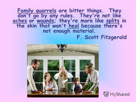 Family quarrels are bitter things. They don't go by any rules. They're not like aches or wounds; they're more like splits in the skin that won't heal because.