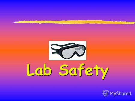 Lab Safety General Safety Rules 1. Listen to or read instructions carefully before attempting to do anything. 2. Wear safety goggles to protect your eyes.