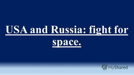 USA and Russia: fight for space.. Aims of my research are: -to enquire more information about Space Race -to compare the development of space exploration.