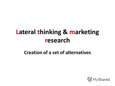 Lateral thinking & marketing research Creation of a set of alternatives.