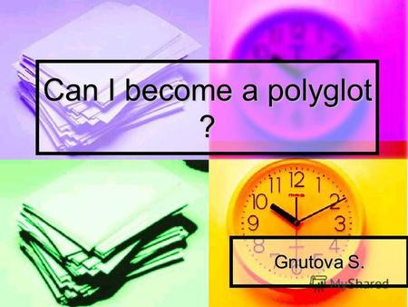 Can I become a polyglot ? Gnutova S.. I found out: who can be called a polyglot; who can be called a polyglot; what are their lives like; what are their.