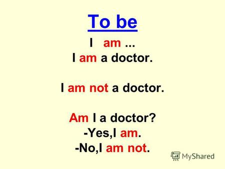 To be I am... I am a doctor. I am not a doctor. Am I a doctor? -Yes,I am. -No,I am not.