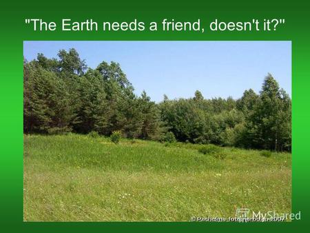 The Earth needs a friend, doesn't it?''. 1.weather 2. other planets 3. the Moon 4.farm 5.nature 6. air 7.natural channels 8.water 9. land 10.mountains.