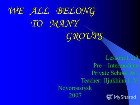 WE ALL BELONG TO MANY GROUPS GROUPS Lessons1.2.3 Pre – Intermediate Private School 1 Teacher: Iljukhina L.V. Novorossiysk 2007.