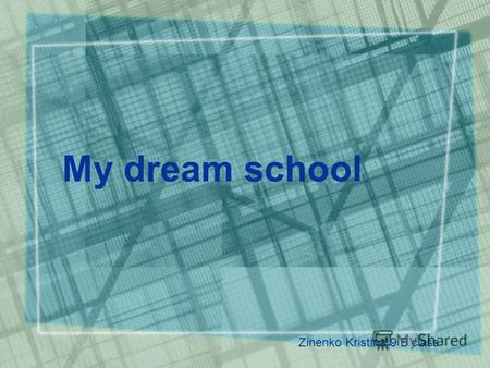 My dream school Zinenko Kristina 9 B class. I like my school. But I want to change something.