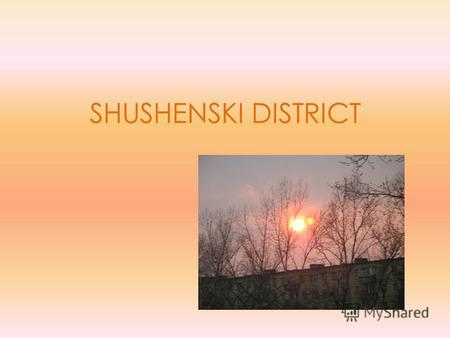 SHUSHENSKI DISTRICT. I live in Shushenskoye. My region is in the south of Krasnoyarski Krai. My region is far from Moscow. Shushenskoye is the centre.